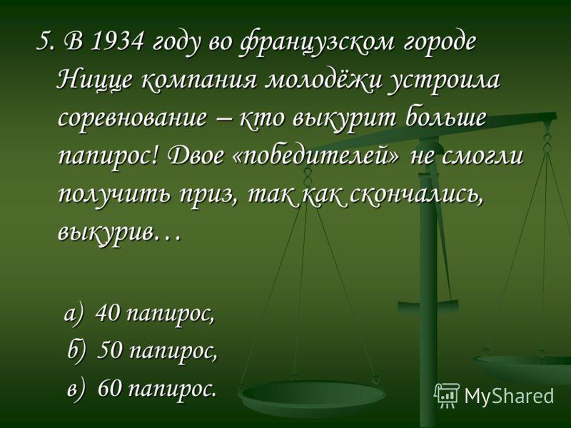 5. В 1934 году во французском городе Ницце компания молодёжи устроила соревнование – кто выкурит больше папирос! Двое «победителей» не смогли получить приз, так как скончались, выкурив… а) 40 папирос, а) 40 папирос, б) 50 папирос, б) 50 папирос, в) 6