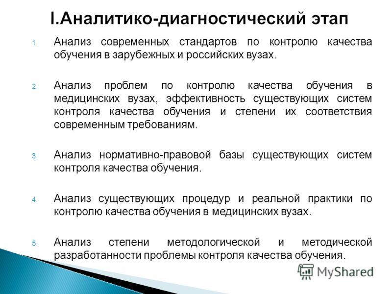 1. Анализ современных стандартов по контролю качества обучения в зарубежных и российских вузах. 2. Анализ проблем по контролю качества обучения в медицинских вузах, эффективность существующих систем контроля качества обучения и степени их соответстви