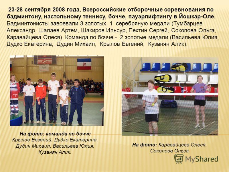 23-28 сентября 2008 года, Всероссийские отборочные соревнования по бадминтону, настольному теннису, бочче, пауэрлифтингу в Йошкар-Оле. Бадминтонисты завоевали 3 золотых, 1 серебряную медали (Тумбарцев Александр, Шалаев Артем, Шакиров Ильсур, Пехтин С