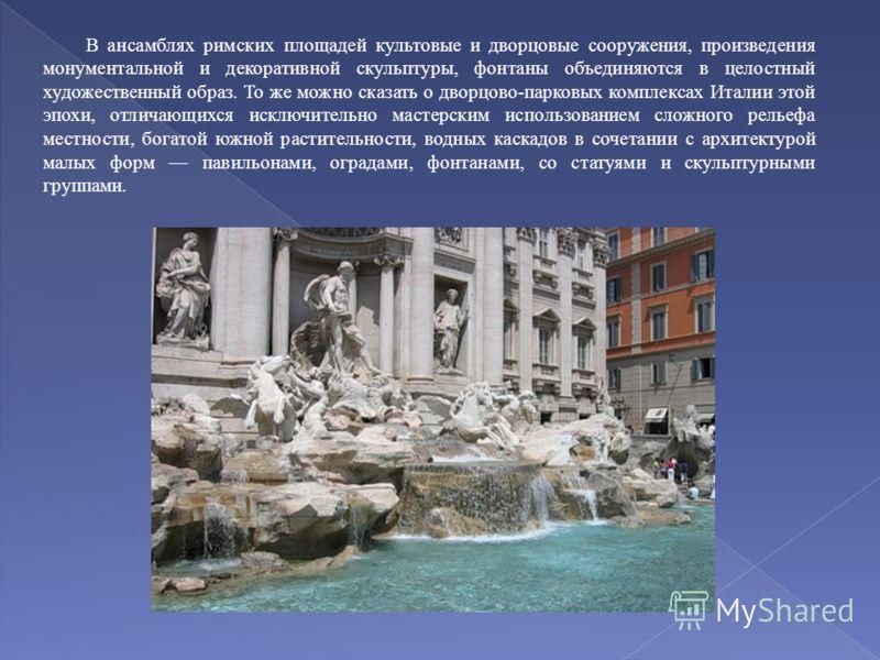 В ансамблях римских площадей культовые и дворцовые сооружения, произведения монументальной и декоративной скульптуры, фонтаны объединяются в целостный художественный образ. То же можно сказать о дворцово-парковых комплексах Италии этой эпохи, отличаю