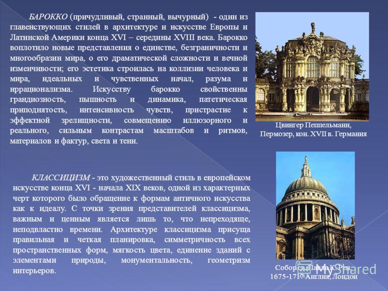 БАРОККО (причудливый, странный, вычурный) - один из главенствующих стилей в архитектуре и искусстве Европы и Латинской Америки конца XVI – середины XVIII века. Барокко воплотило новые представления о единстве, безграничности и многообразии мира, о ег