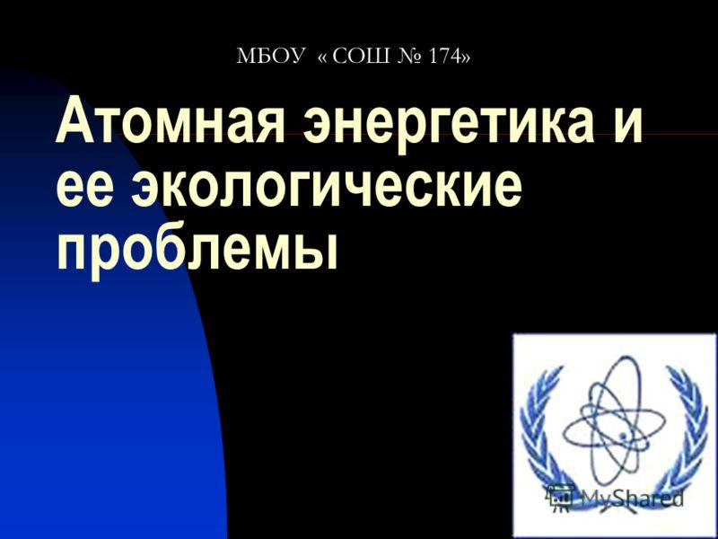 Атомная энергетика и ее экологические проблемы МБОУ « СОШ 174»