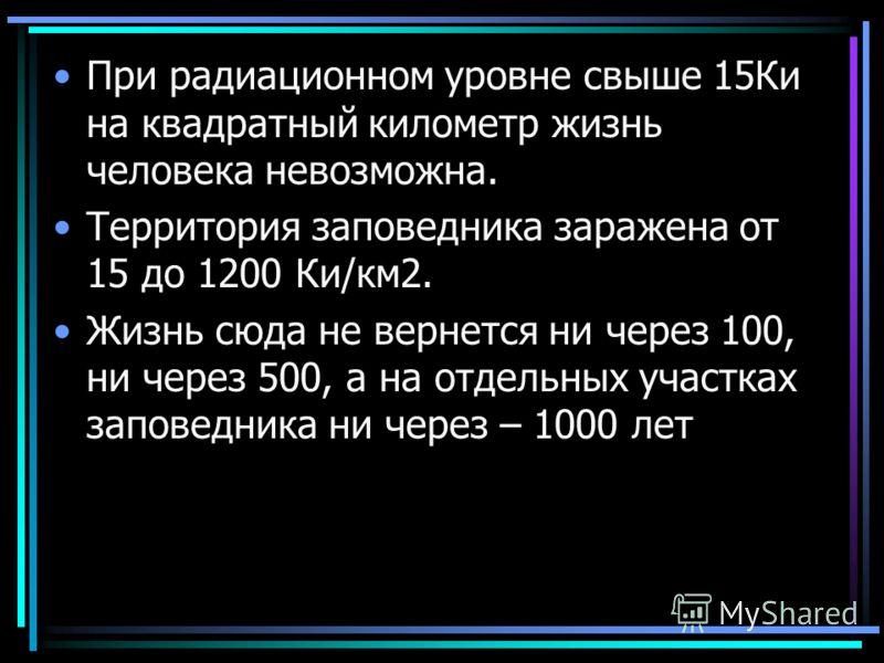 При радиационном уровне свыше 15Ки на квадратный километр жизнь человека невозможна. Территория заповедника заражена от 15 до 1200 Ки/км2. Жизнь сюда не вернется ни через 100, ни через 500, а на отдельных участках заповедника ни через – 1000 лет