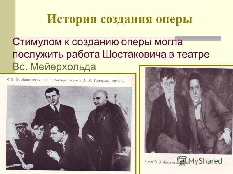 История создания оперы Стимулом к созданию оперы могла послужить работа Шостаковича в театре Вс. Мейерхольда