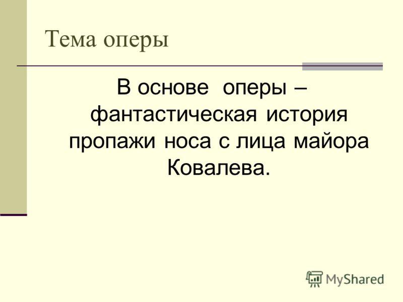 Тема оперы В основе оперы – фантастическая история пропажи носа с лица майора Ковалева.