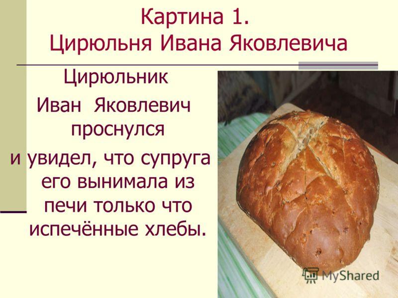 Цирюльник Иван Яковлевич проснулся и увидел, что супруга его вынимала из печи только что испечённые хлебы. Картина 1. Цирюльня Ивана Яковлевича