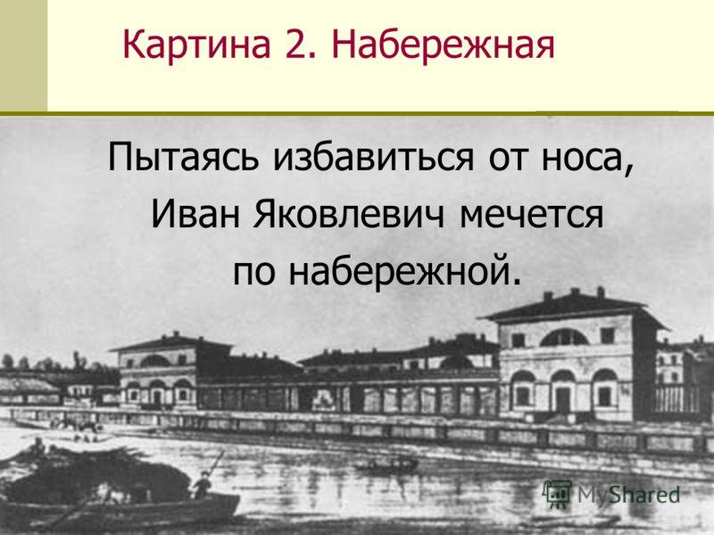 Картина 2. Набережная Пытаясь избавиться от носа, Иван Яковлевич мечется по набережной.