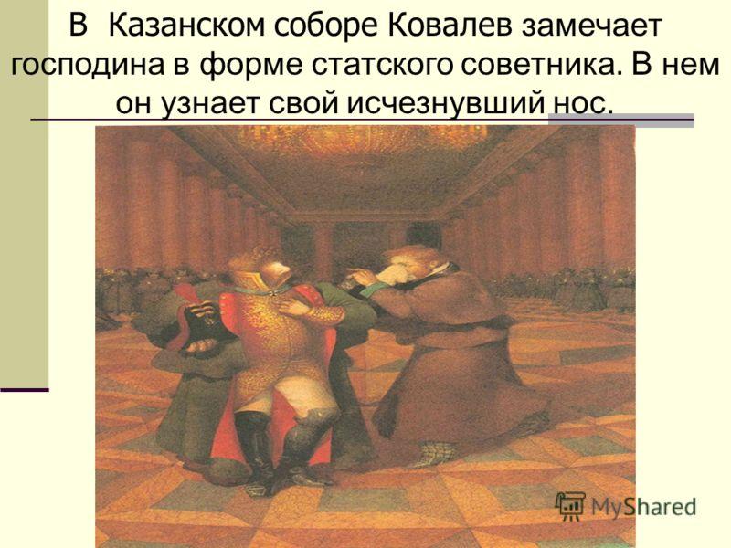 В Казанском соборе Ковалев замечает господина в форме статского советника. В нем он узнает свой исчезнувший нос.