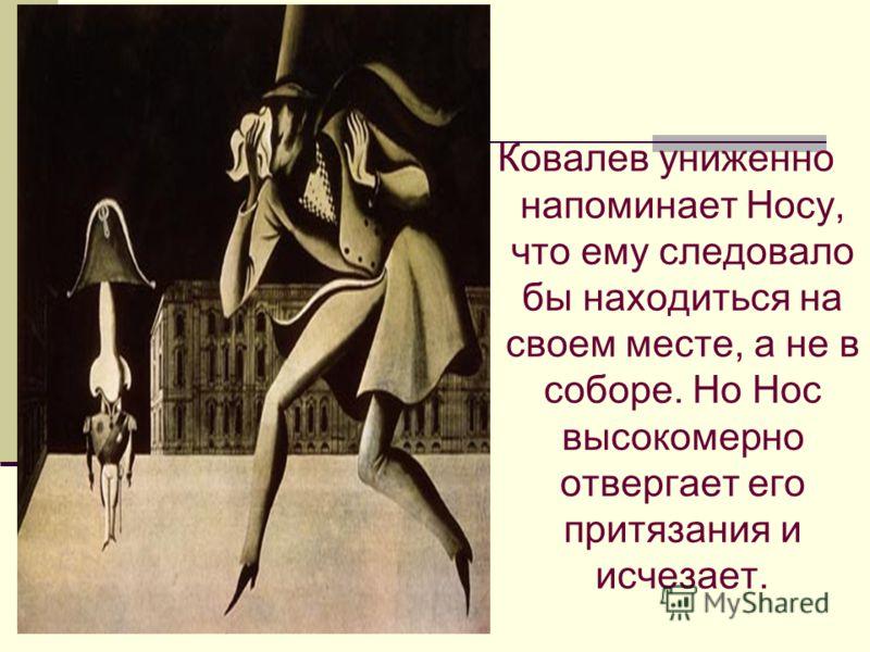 Ковалев униженно напоминает Носу, что ему следовало бы находиться на своем месте, а не в соборе. Но Нос высокомерно отвергает его притязания и исчезает.
