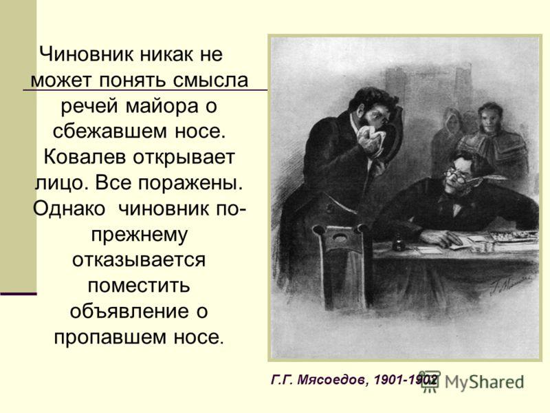 Чиновник никак не может понять смысла речей майора о сбежавшем носе. Ковалев открывает лицо. Все поражены. Однако чиновник по- прежнему отказывается поместить объявление о пропавшем носе. Г.Г. Мясоедов, 1901-1902