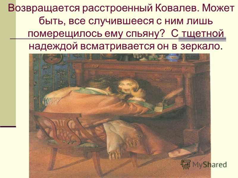 Возвращается расстроенный Ковалев. Может быть, все случившееся с ним лишь померещилось ему спьяну? С тщетной надеждой всматривается он в зеркало.