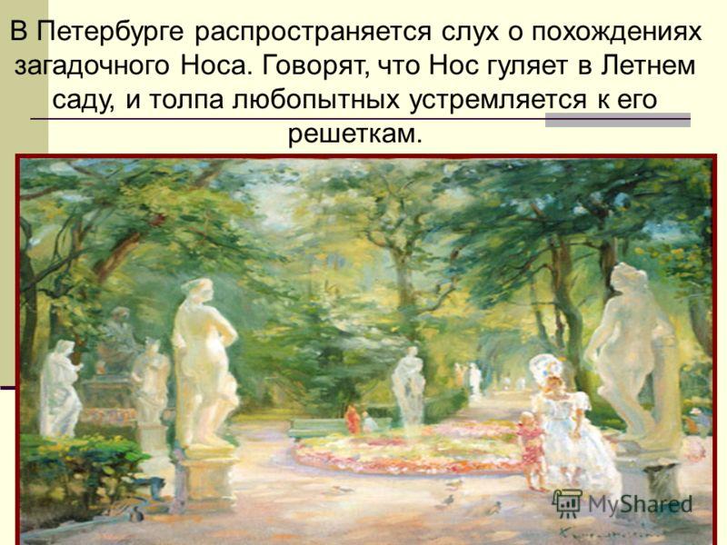 В Петербурге распространяется слух о похождениях загадочного Носа. Говорят, что Нос гуляет в Летнем саду, и толпа любопытных устремляется к его решеткам.