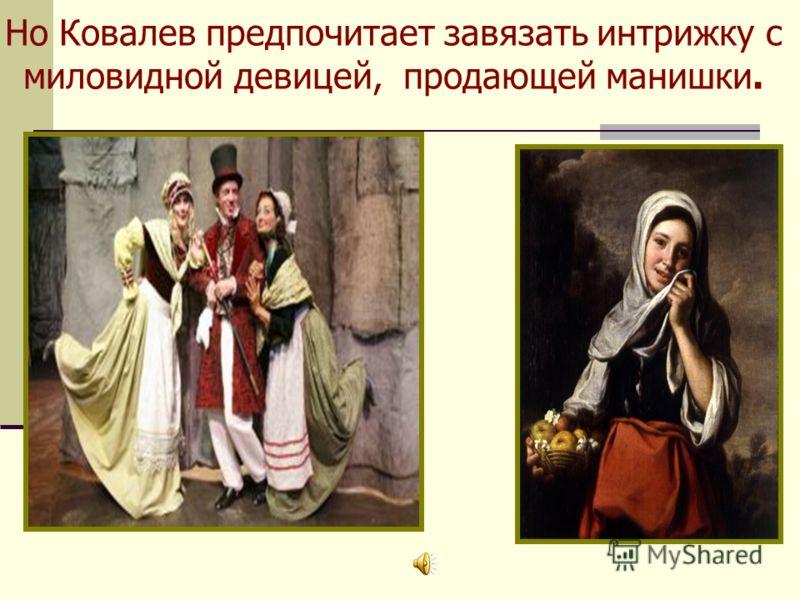 Но Ковалев предпочитает завязать интрижку с миловидной девицей, продающей манишки.