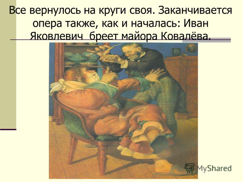 Все вернулось на круги своя. Заканчивается опера также, как и началась: Иван Яковлевич бреет майора Ковалёва.