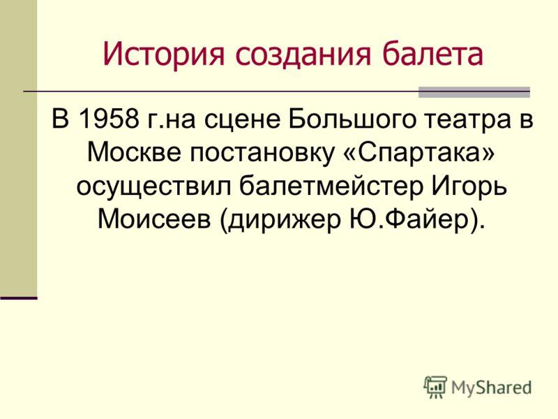 История создания балета В 1958 г.на сцене Большого театра в Москве постановку «Спартака» осуществил балетмейстер Игорь Моисеев (дирижер Ю.Файер).