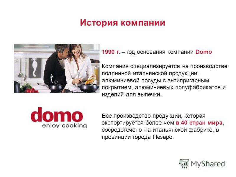 1990 г. – год основания компании Domo Компания специализируется на производстве подлинной итальянской продукции: алюминиевой посуды с антипригарным покрытием, алюминиевых полуфабрикатов и изделий для выпечки. Все производство продукции, которая экспо