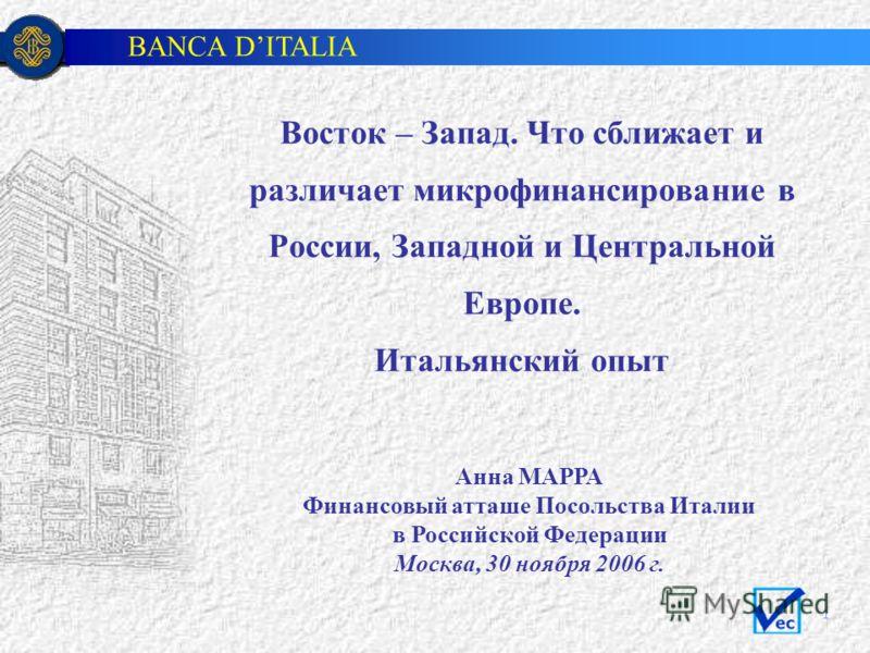BANCA DITALIA 1 Анна МАРРА Финансовый атташе Посольства Италии в Российской Федерации Москва, 30 ноября 2006 г. Восток – Запад. Что сближает и различает микрофинансирование в России, Западной и Центральной Европе. Итальянский опыт