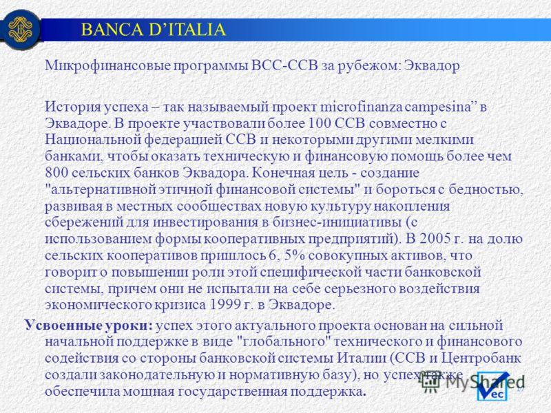 BANCA DITALIA 17 Микрофинансовые программы BCC-CCB за рубежом: Эквадор История успеха – так называемый проект microfinanza campesina в Эквадоре. В проекте участвовали более 100 CCB совместно с Национальной федерацией CCB и некоторыми другими мелкими