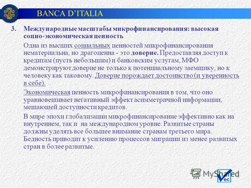 BANCA DITALIA 5 3.Международные масштабы микрофинансирования: высокая социо-экономическая ценность Одна из высших социальных ценностей микрофинансирования нематериальна, но драгоценна - это доверие. Предоставляя доступ к кредитам (пусть небольшим) и