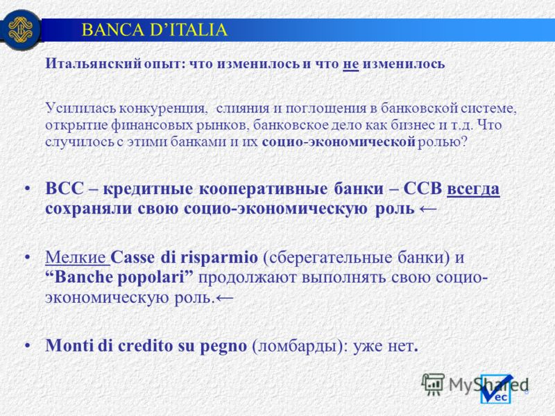 BANCA DITALIA 8 Итальянский опыт: что изменилось и что не изменилось Усилилась конкуренция, слияния и поглощения в банковской системе, открытие финансовых рынков, банковское дело как бизнес и т.д. Что случилось с этими банками и их социо-экономическо