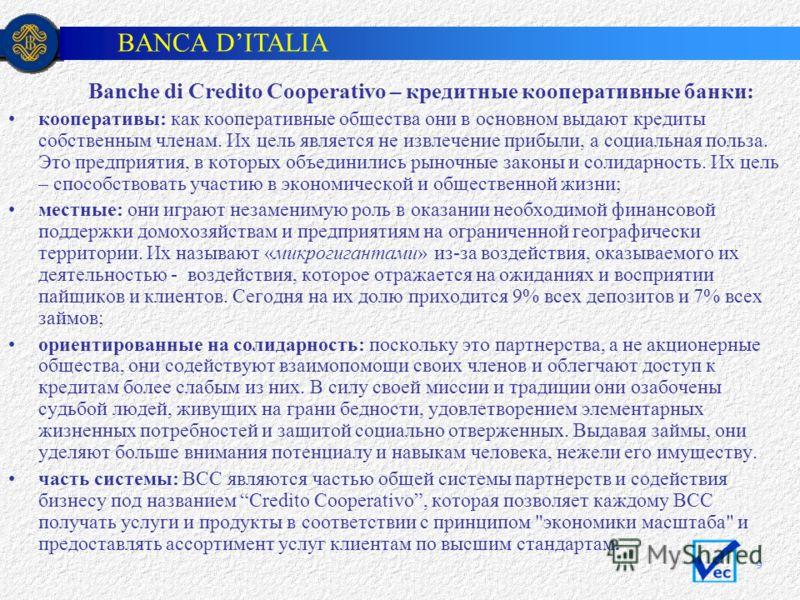 BANCA DITALIA 9 Banche di Credito Cooperativo – кредитные кооперативные банки: кооперативы: как кооперативные общества они в основном выдают кредиты собственным членам. Их цель является не извлечение прибыли, а социальная польза. Это предприятия, в к