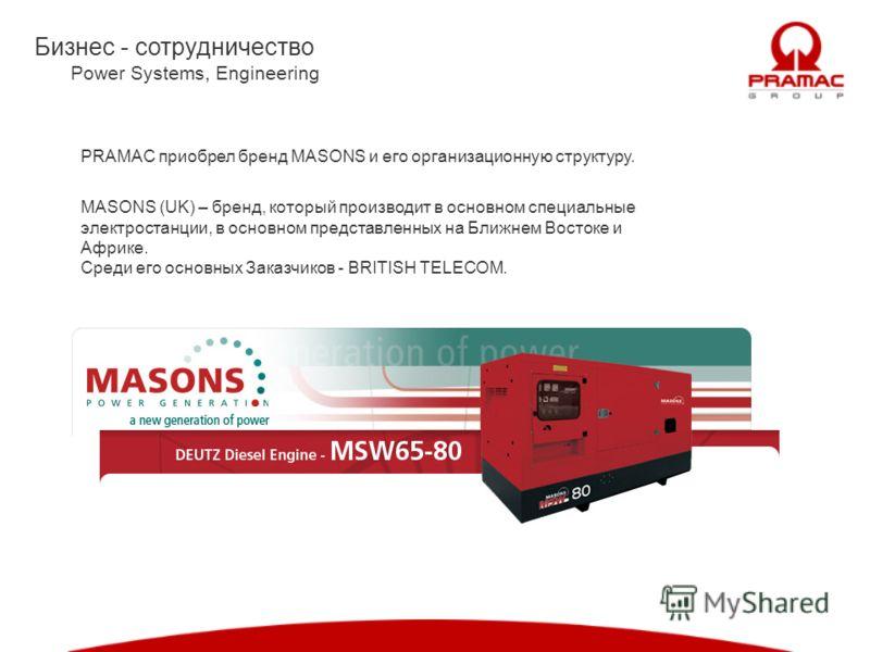 Бизнес - сотрудничество Power Systems, Engineering PRAMAC приобрел бренд MASONS и его организационную структуру. MASONS (UK) – бренд, который производит в основном специальные электростанции, в основном представленных на Ближнем Востоке и Африке. Сре