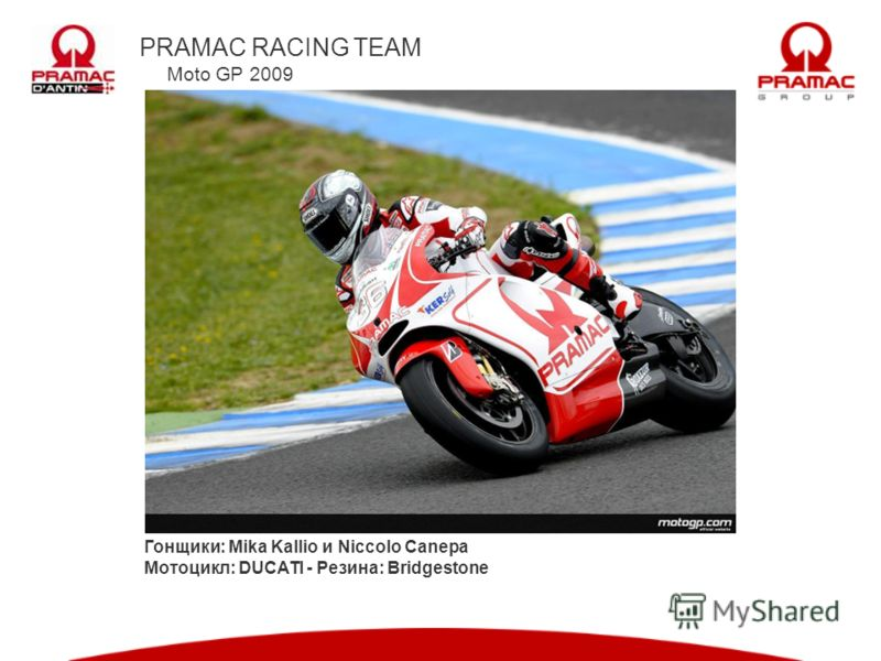 PRAMAC RACING TEAM Moto GP 2009 Гонщики: Mika Kallio и Niccolo Canepa Мотоцикл: DUCATI - Резина: Bridgestone