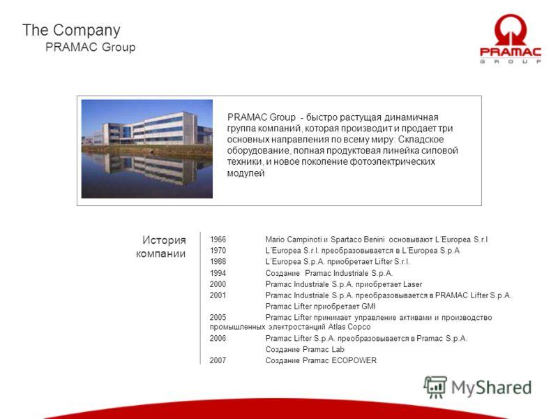 The Company PRAMAC Group История компании PRAMAC Group - быстро растущая динамичная группа компаний, которая производит и продает три основных направления по всему миру: Складское оборудование, полная продуктовая линейка силовой техники, и новое поко