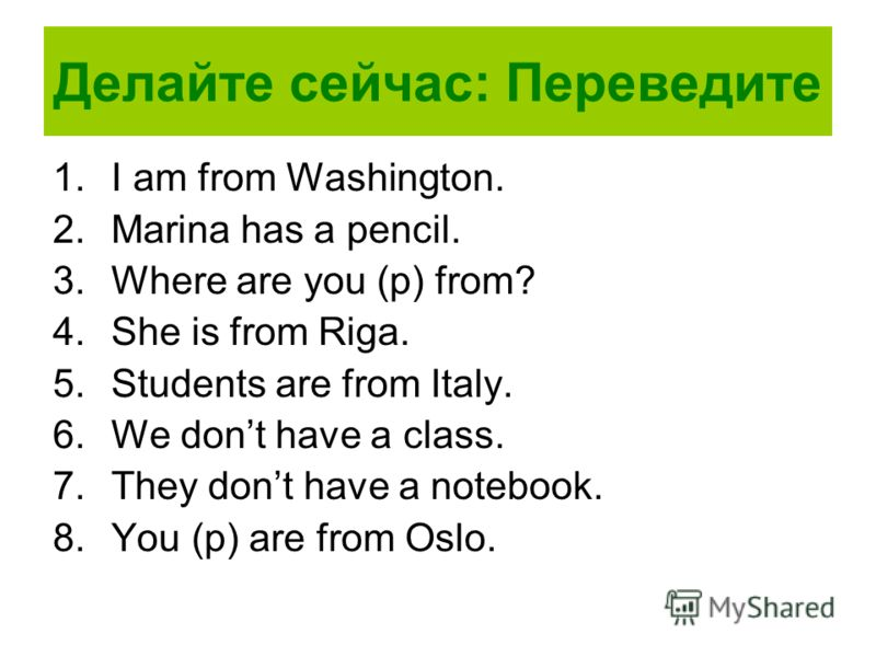 Делайте сейчас: Переведите 1.I am from Washington. 2.Marina has a pencil. 3.Where are you (p) from? 4.She is from Riga. 5.Students are from Italy. 6.We dont have a class. 7.They dont have a notebook. 8.You (p) are from Oslo.