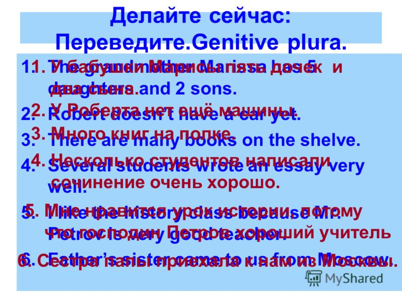 Делайте сейчас: Переведите.Genitive plura. 1.The grandmother Marissa has 5 daughters and 2 sons. 2.Robert doesnt have a car yet. 3.There are many books on the shelve. 4.Several students wrote an essay very well. 5.I like the history class because Mr.