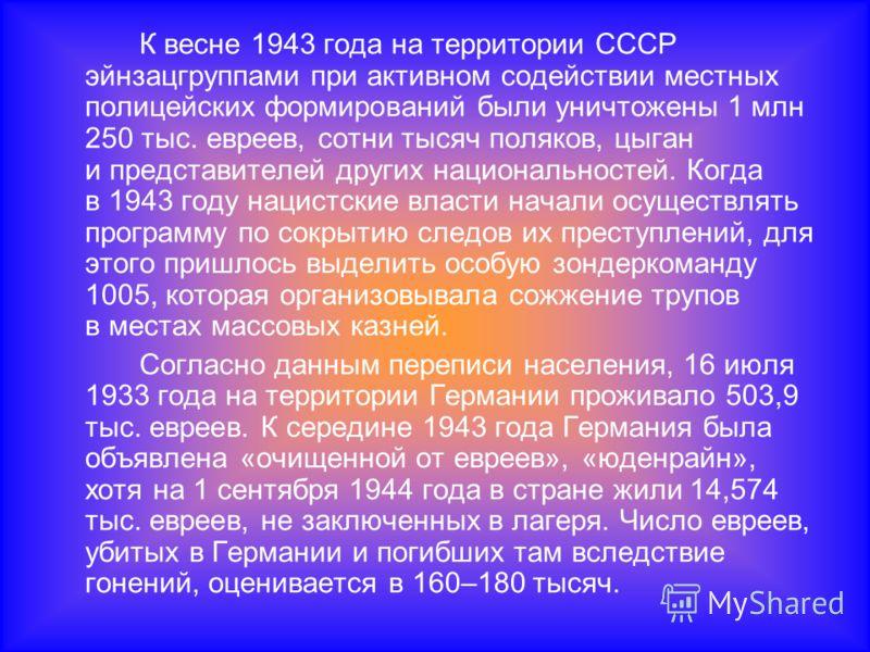 К весне 1943 года на территории СССР эйнзацгруппами при активном содействии местных полицейских формирований были уничтожены 1 млн 250 тыс. евреев, сотни тысяч поляков, цыган и представителей других национальностей. Когда в 1943 году нацистские власт
