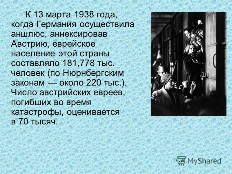 К 13 марта 1938 года, когда Германия осуществила аншлюс, аннексировав Австрию, еврейское население этой страны составляло 181,778 тыс. человек (по Нюрнбергским законам около 220 тыс.). Число австрийских евреев, погибших во время катастрофы, оценивает