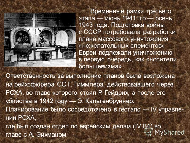 Временные рамки третьего этапа июнь 1941го осень 1943 года. Подготовка войны с СССР потребовала разработки плана массового уничтожения «нежелательных элементов». Евреи подлежали уничтожению в первую очередь, как «носители большевизма». Ответственност