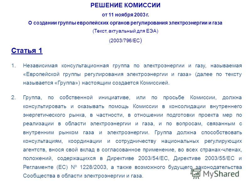 РЕШЕНИЕ КОМИССИИ от 11 ноября 2003 г. О создании группы европейских органов регулирования электроэнергии и газа (Текст, актуальный для ЕЭА) (2003/796/EC ) Статья 1 1.Независимая консультационная группа по электроэнергии и газу, называемая «Европейско
