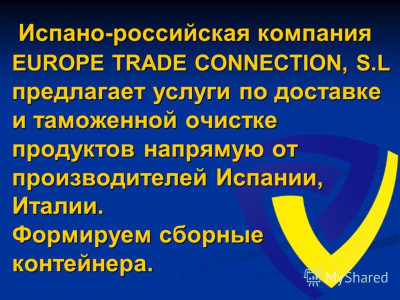 Испано-российская компания EUROPE TRADE CONNECTION, S.L предлагает услуги по доставке и таможенной очистке продуктов напрямую от производителей Испании, Италии. Формируем сборные контейнера. Испано-российская компания EUROPE TRADE CONNECTION, S.L пре