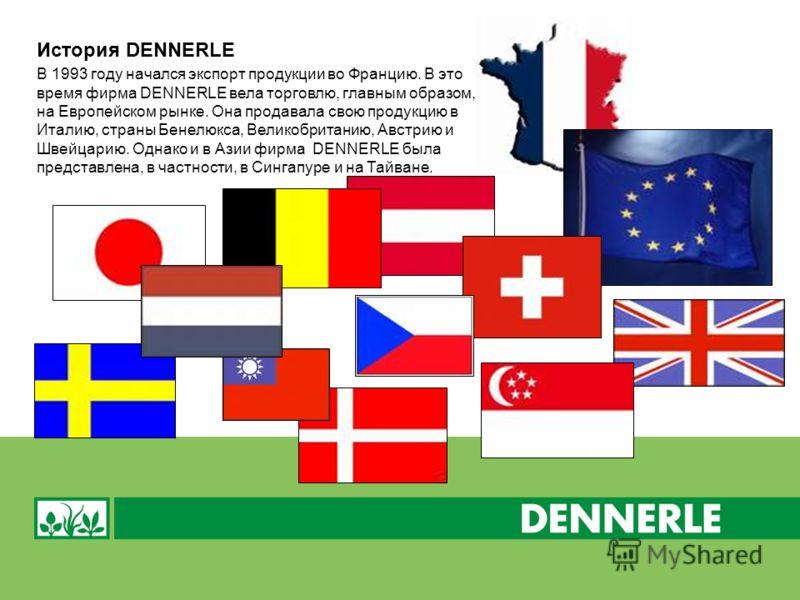 В 1993 году начался экспорт продукции во Францию. В это время фирма DENNERLE вела торговлю, главным образом, на Европейском рынке. Она продавала свою продукцию в Италию, страны Бенелюкса, Великобританию, Австрию и Швейцарию. Однако и в Азии фирма DEN