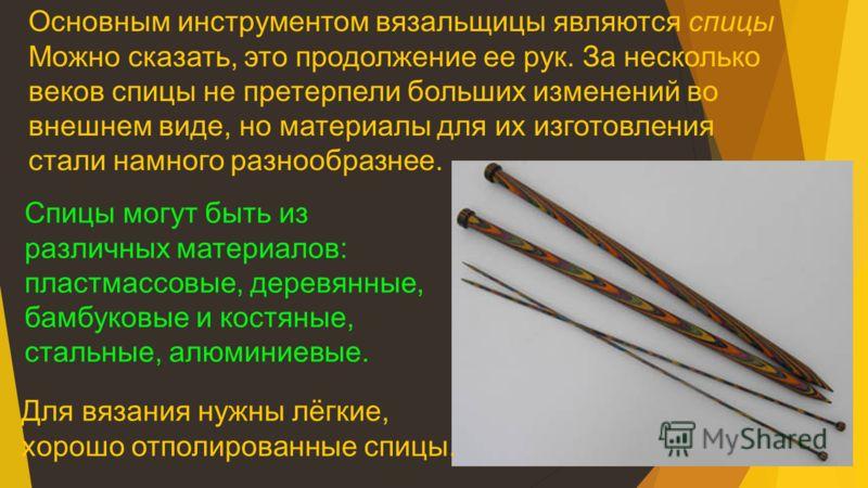 Основным инструментом вязальщицы являются спицы Можно сказать, это продолжение ее рук. За несколько веков спицы не претерпели больших изменений во внешнем виде, но материалы для их изготовления стали намного разнообразнее. Спицы могут быть из различн