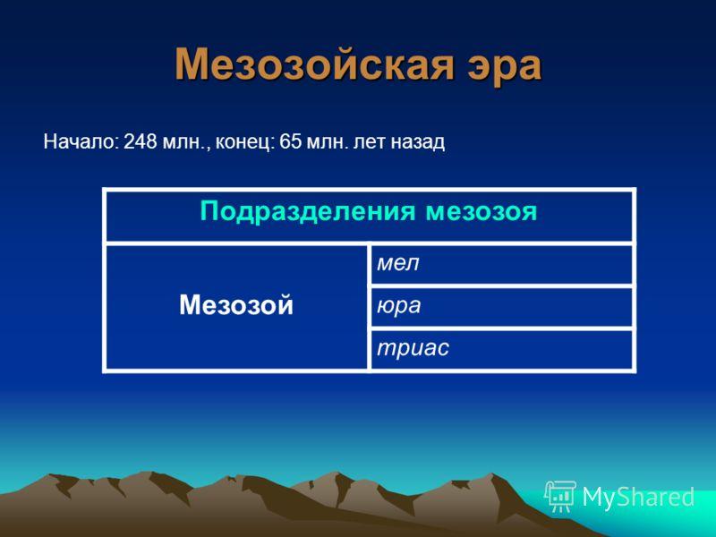 Мезозойская эра Начало: 248 млн., конец: 65 млн. лет назад Подразделения мезозоя Мезозой мел юра триас
