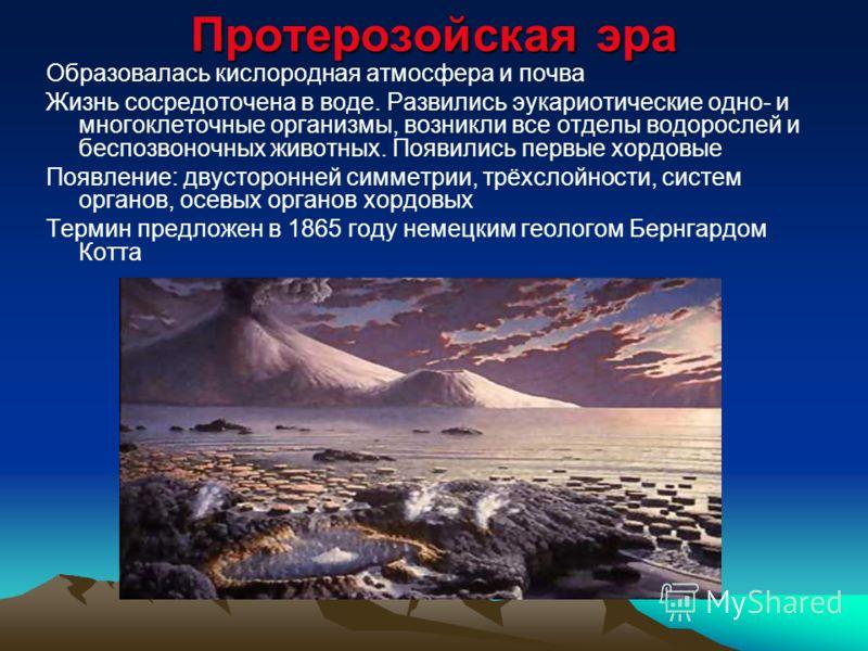 Протерозойская эра Образовалась кислородная атмосфера и почва Жизнь сосредоточена в воде. Развились эукариотические одно- и многоклеточные организмы, возникли все отделы водорослей и беспозвоночных животных. Появились первые хордовые Появление: двуст