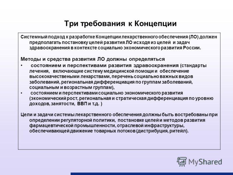 Системный подход к разработке Концепции лекарственного обеспечения (ЛО) должен предполагать постановку целей развития ЛО исходя из целей и задач здравоохранения в контексте социально экономического развития России. Методы и средства развития ЛО должн