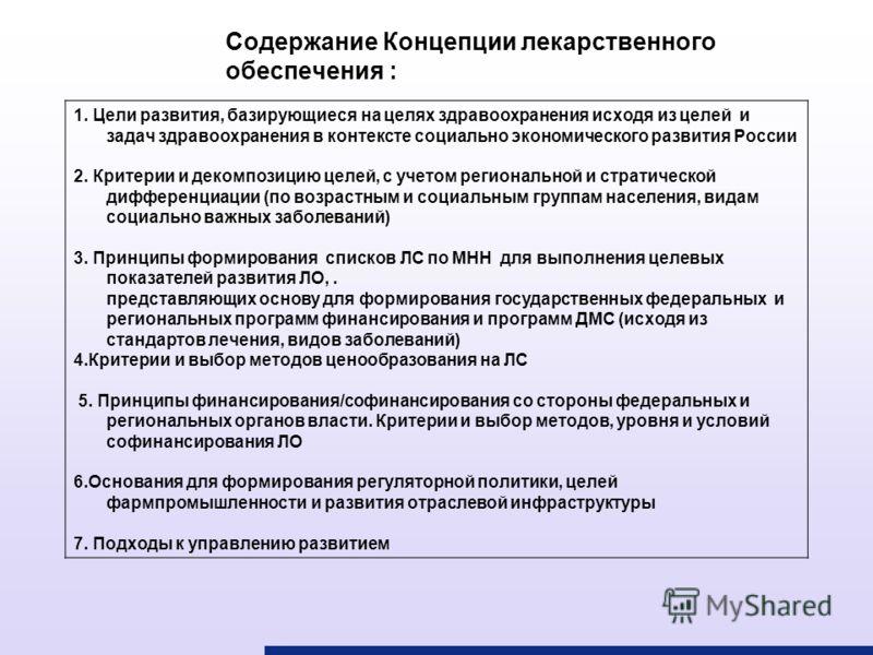Содержание Концепции лекарственного обеспечения : 1. Цели развития, базирующиеся на целях здравоохранения исходя из целей и задач здравоохранения в контексте социально экономического развития России 2. Критерии и декомпозицию целей, с учетом регионал