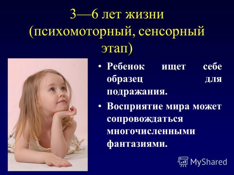 36 лет жизни (психомоторный, сенсорный этап) Ребенок ищет себе образец для подражания. Восприятие мира может сопровождаться многочисленными фантазиями.