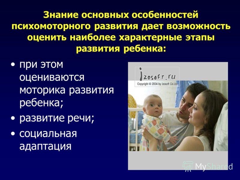 Знание основных особенностей психомоторного развития дает возможность оценить наиболее характерные этапы развития ребенка: при этом оцениваются моторика развития ребенка; развитие речи; социальная адаптация