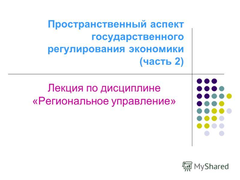 Пространственный аспект государственного регулирования экономики (часть 2) Лекция по дисциплине «Региональное управление»