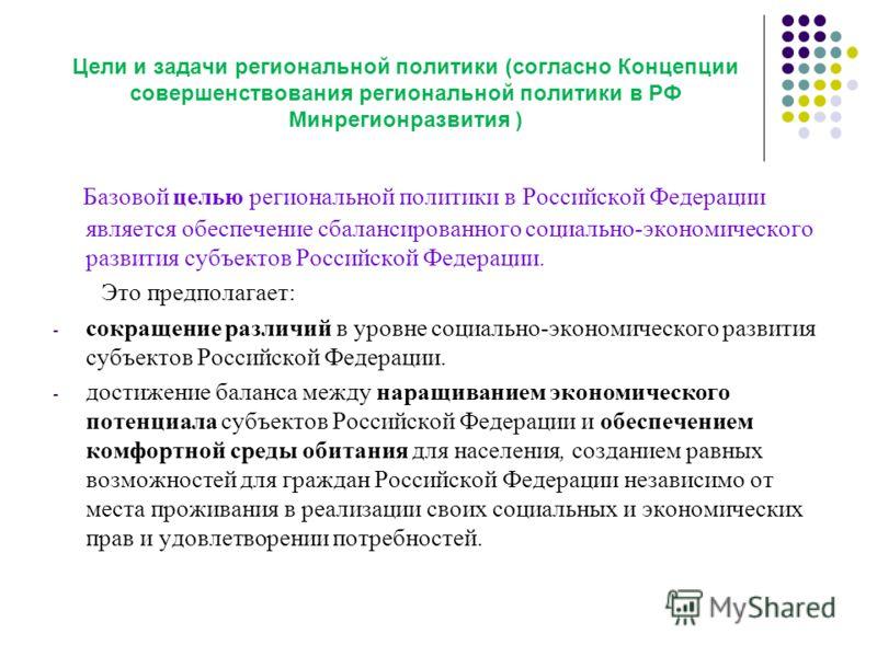 Цели и задачи региональной политики (согласно Концепции совершенствования региональной политики в РФ Минрегионразвития ) Б азовой целью региональной политики в Российской Федерации является обеспечение сбалансированного социально-экономического разви
