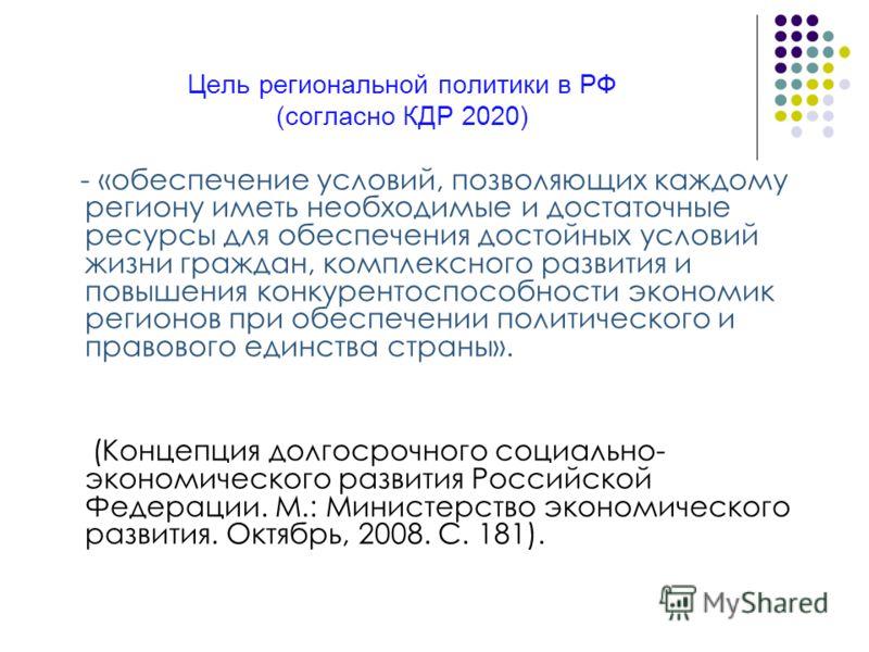 Цель региональной политики в РФ (согласно КДР 2020) - «обеспечение условий, позволяющих каждому региону иметь необходимые и достаточные ресурсы для обеспечения достойных условий жизни граждан, комплексного развития и повышения конкурентоспособности э