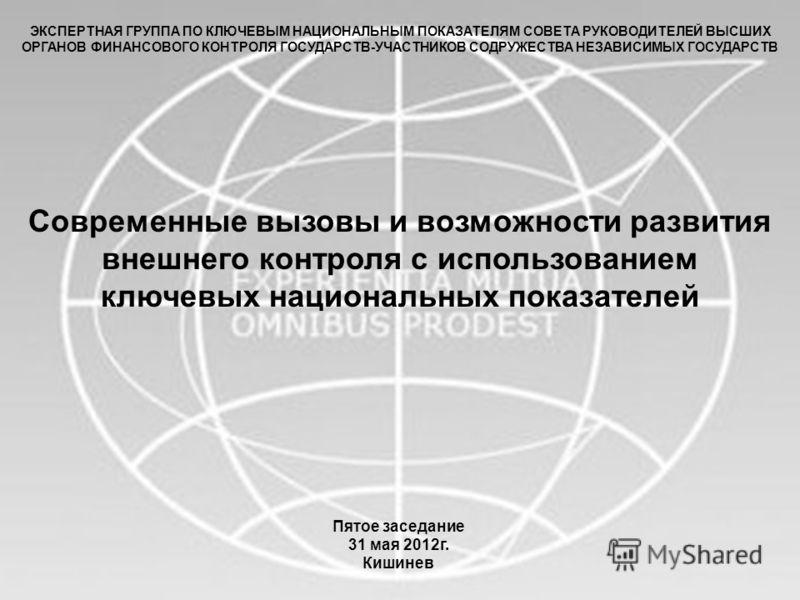 1 Пятое заседание 31 мая 2012г. Кишинев Современные вызовы и возможности развития внешнего контроля с использованием ключевых национальных показателей ЭКСПЕРТНАЯ ГРУППА ПО КЛЮЧЕВЫМ НАЦИОНАЛЬНЫМ ПОКАЗАТЕЛЯМ СОВЕТА РУКОВОДИТЕЛЕЙ ВЫСШИХ ОРГАНОВ ФИНАНСОВ