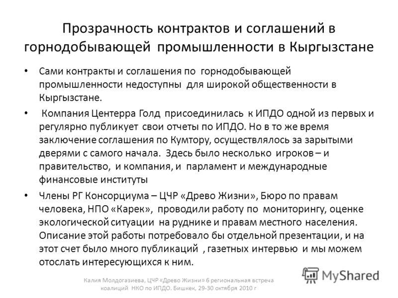 Прозрачность контрактов и соглашений в горнодобывающей промышленности в Кыргызстане Сами контракты и соглашения по горнодобывающей промышленности недоступны для широкой общественности в Кыргызстане. Компания Центерра Голд присоединилась к ИПДО одной