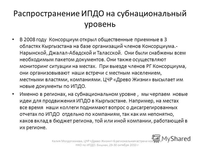 Распространение ИПДО на субнациональный уровень В 2008 году Консорциум открыл общественные приемные в 3 областях Кыргызстана на базе организаций членов Консорциума.- Нарынской, Джалал-Абадской и Таласской. Они были снабжены всем необходимым пакетом д