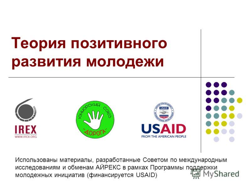 Теория позитивного развития молодежи Использованы материалы, разработанные Советом по международным исследованиям и обменам АЙРЕКС в рамках Программы поддержки молодежных инициатив (финансируется USAID)
